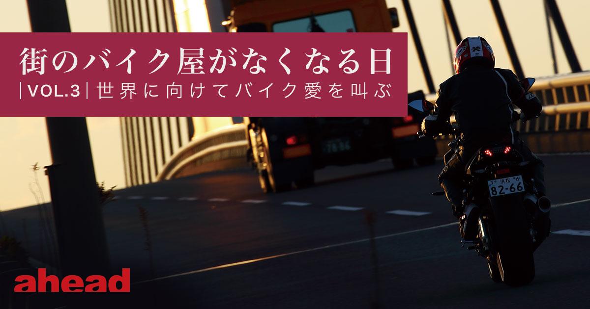 街のバイク屋がなくなる日 vol.3 世界に向けてバイク愛を叫ぶ