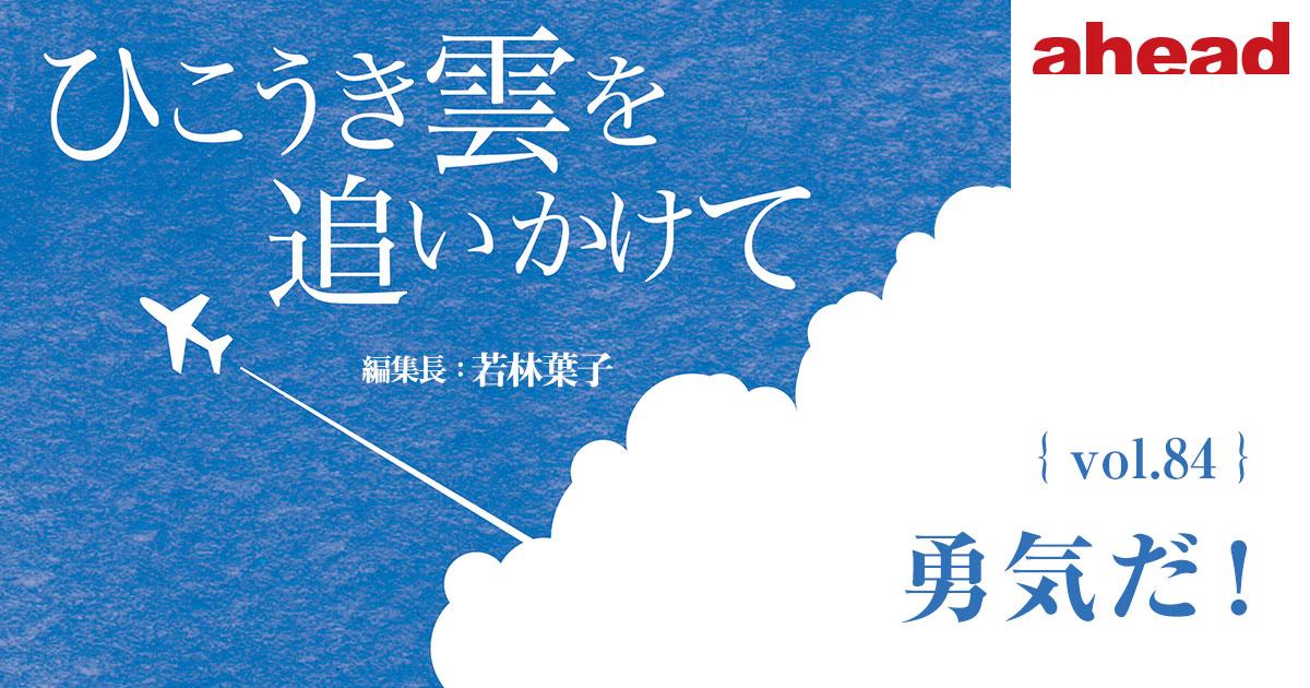 ひこうき雲を追いかけて vol.84 勇気だ!