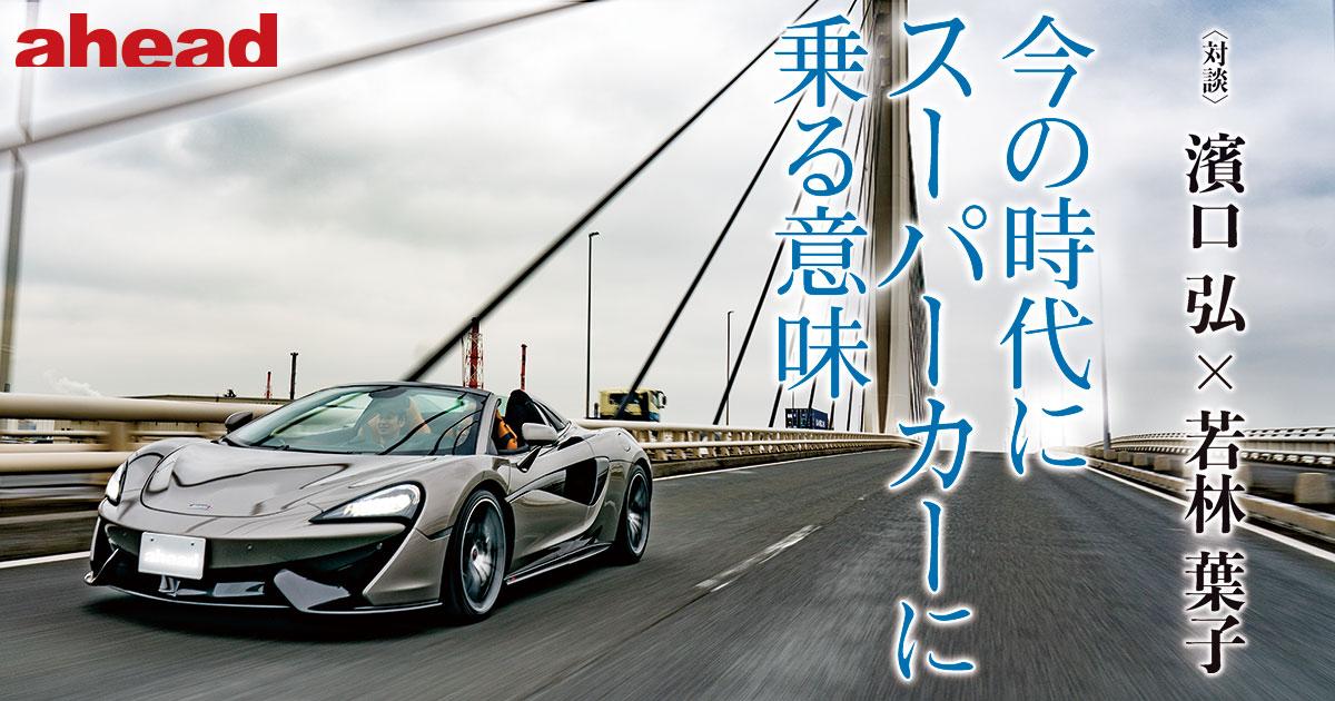 今の時代にスーパーカーに乗る意味〈対談〉濱口 弘 × 若林 葉子